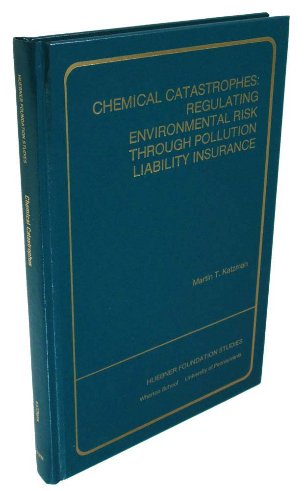 Chemical Catastrophes: Regulating Environmental Risk Through Pollution Liability Insurance (Publications of the S.S. Huebner Foundation for Insurance Education)