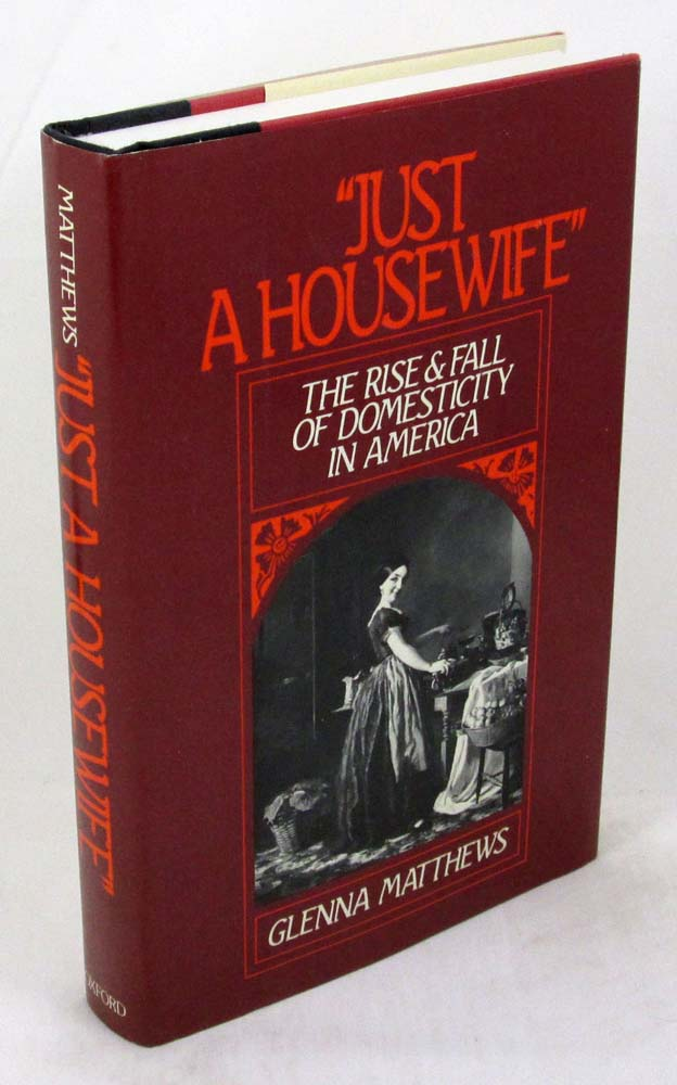 Just a Housewife: The Rise and Fall of Domesticity in America - Glenna Matthews